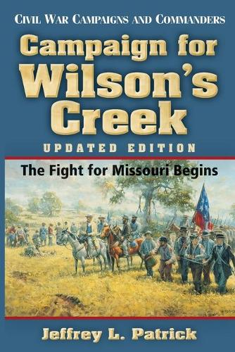 Campaign for Wilson's Creek: The Fight for Missouri Begins - Civil War Campaigns & Commanders (Paperback)