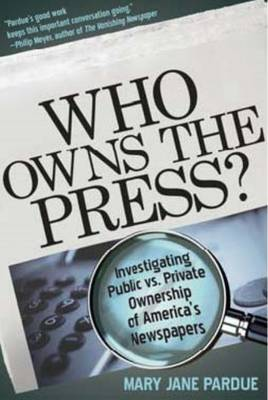 Who Owns the Press?: Investigating Public vs. Private Ownership of America's Newspapers (Paperback)