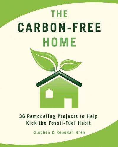 The Carbon-Free Home: 36 Remodeling Projects to Help Kick the Fossil-Fuel Habit (Paperback)