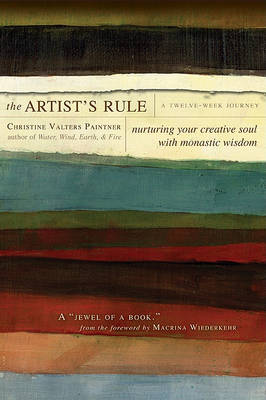 The Artist's Rule: Nurturing Your Creative Soul with Monastic Wisdom (Paperback)