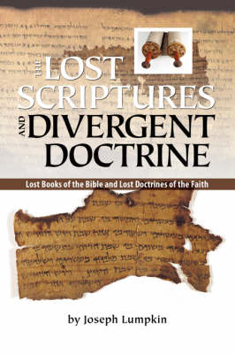 THE Lost Scriptures and Divergent Doctrine: The Lost Books of the Bible and Lost Doctrines of the Faith (Paperback)