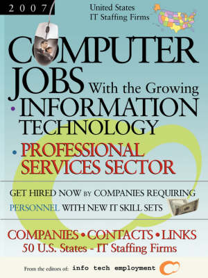 Computer Jobs with the Growing Information Technology Professional Services Sector [2007] U.S. IT Staffing Firms: Companies-Contacts-Links - United States (Paperback)