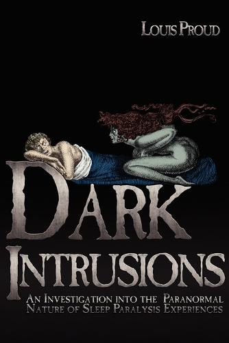 Dark Intrusions: An Investigation into the Paranormal Nature of Sleep Paralysis Experiences (Paperback)