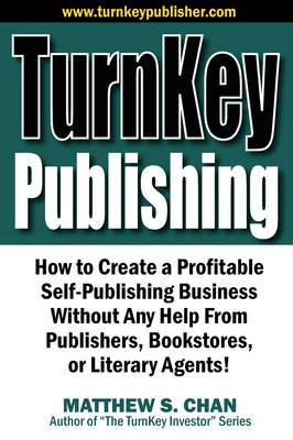 Turnkey Publishing: How to Create a Profitable Self-Publishing Business Without Any Help from Publishers, Bookstores, or Literary Agents! (Paperback)