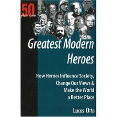 Greatest Modern Heroes: How Heroes Influence Society, Change Our Views and Make the World a Better Place (Paperback)