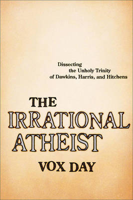 The Irrational Atheist: Dissecting the Unholy Trinity of Dawkins, Harris, And Hitchens (Hardback)