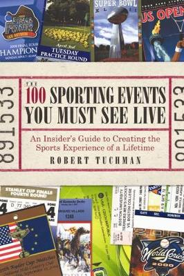 The 100 Sporting Events You Must See Live: An Insider's Guide to Creating the Sports Experience of a Lifetime (Paperback)