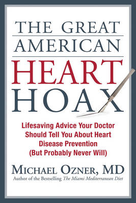 The Great American Heart Hoax: Lifesaving Advice Your Doctor Should Tell You about Heart Disease Prevention (But Probably Never Will) (Hardback)
