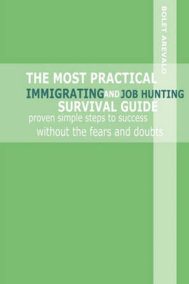 The Most Practical Immigrating and Job Hunting Survival Guide: Proven Simple Steps to Success Without the Fears and Doubts (Paperback)