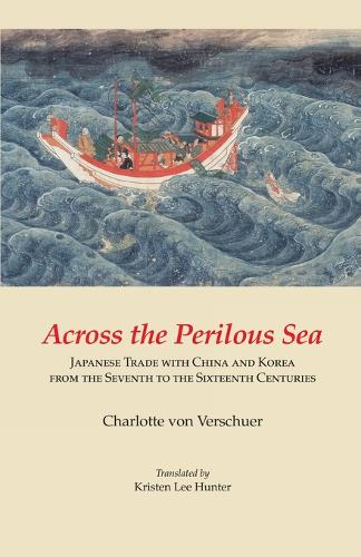 Across the Perilous Sea: Japanese Trade with China and Korea from the Seventh to the Sixteenth Centuries (Cornell East Asia) (Paperback)
