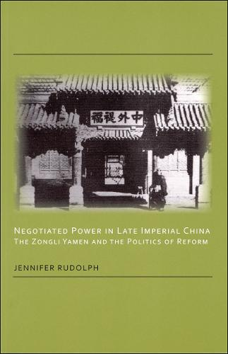 Negotiated Power in Late Imperial China: The Zongli Yamen and the Politics of Reform (Paperback)