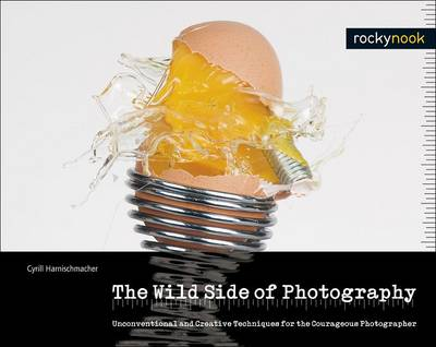 Wild Side of Photography: Unconventional and Creative Techniques for the Courageous Photographer (Hardback)