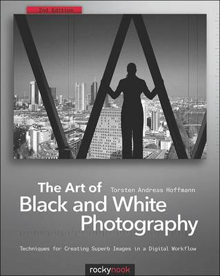 Art of Black and White Photography: Techniques for Creating Superb Images in a Digital Workflow (Paperback)