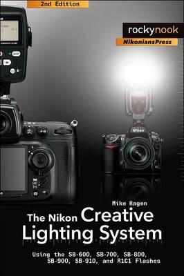 The Nikon Creative Lighting System: Using the SB-600, SB-700, SB-800, SB-900, and R1C1 Flashes (Paperback)