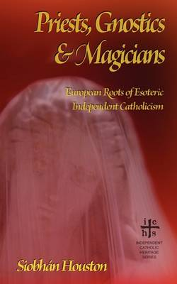 Priests, Gnostics and Magicians: European Roots of Esoteric Independent Catholicism (Paperback)