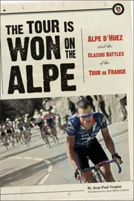 The Tour is Won on the Alpe: Alpe D'Huez and the Classic Battles of the Tour De France (Paperback)