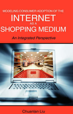 Modeling Consumer Adoption of the Internet as a Shopping Medium: An Integrated Perspective (Hardback)