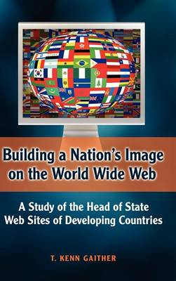 Building a Nation's Image on the World Wide Web: A Study of the Head of State Web Sites of Developing Countries (Hardback)