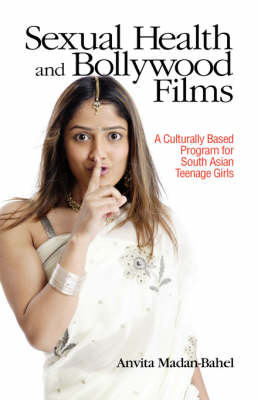 Sexual Health and Bollywood Films: A Culturally Based Program for South Asian Teenage Girls (Hardback)