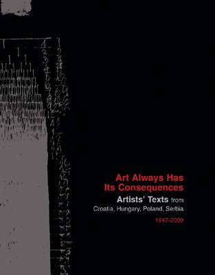 Art Always Has Its Consequences - Artists' Texts from Croatia, Hungary, Poland, Serbia, 1947-2009 (Paperback)