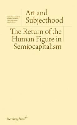 Art and Subjecthood - The Return of the Human Figure in Semiocapitalism (Paperback)