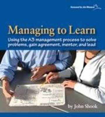 Managing to Learn: 1.1: Using Th A3 Management Process to Solve Problems, Gain Agreement, Mentor, and Lead (Paperback)