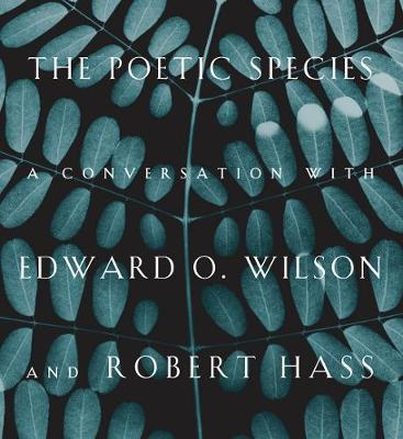 The Poetic Species: A Conversation with Edward O. Wilson and Robert Hass (Hardback)