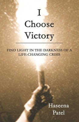 I Choose Victory: Find Light in the Darkness of a Life-Changing Crisis (Paperback)