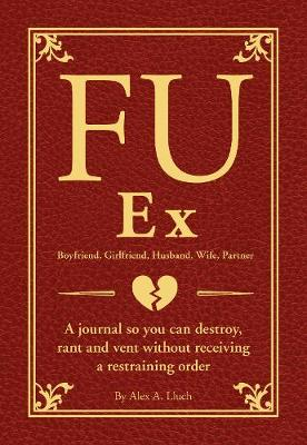FU Ex Boyfriiend, Girlfriend, Husband, Wife, Partner: A journal so you can destroy, rant and vent without receiving a restraining order (Paperback)