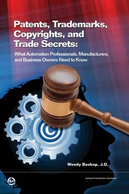 Patents, Trademarks, Copyrights, and Trade Secrets: What Automation Professionals, Manufacturers, and Business Owners Need to Know (Hardback)