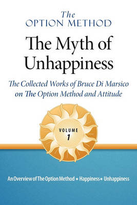 The Option Method: The Myth of Unhappiness. the Collected Works of Bruce Di Marsico on the Option Method & Attitude, Vol. 1 (Paperback)
