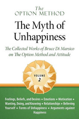 The Option Method: The Myth of Unhappiness. the Collected Works of Bruce Di Marsico on the Option Method & Attitude, Vol. 2 (Paperback)
