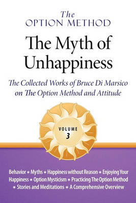 The Option Method: The Myth of Unhappiness. the Collected Works of Bruce Di Marsico on the Option Method & Attitude, Vol. 3 (Paperback)