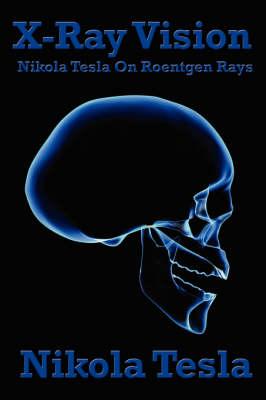 X-Ray Vision: Nikola Tesla on Roentgen Rays (Paperback)