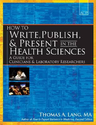 How to Write, Publish, and Present in the Health Sciences: A Guide for Clinicians and Laboratory Researchers (Paperback)