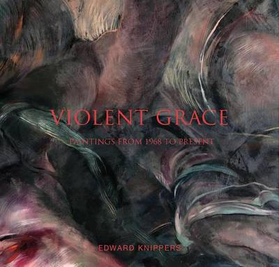 Violent Grace: Edward Knippers: Paintings from 1968 to Present (Hardback)