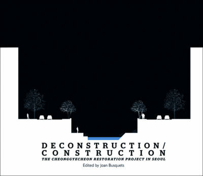 Deconstruction / Construction - The Cheonggyecheon Restoration Project in Seoul (Paperback)