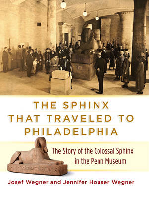 The Sphinx That Traveled to Philadelphia: The Story of the Colossal Sphinx in the Penn Museum (Hardback)