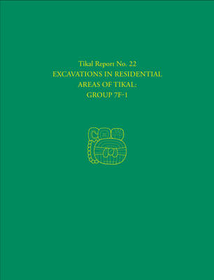 Excavations in Residential Areas of Tikal--Group 7F-1: Tikal Report 22 (Hardback)