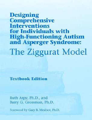 Designing Comprehensive Interventions for Individuals with High Functioning Autism and Asperger Syndrome: The Ziggurat Model (Paperback)