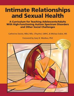 Intimate Relationships and Sexual Health: A Curriculum for Teaching Adolescents/Adults with High-Functioning Autism Spectrum Disorders and Other Social Challenges (Paperback)