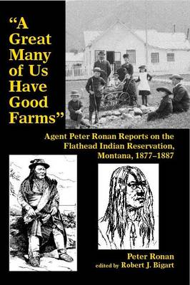 """""""A Great Many of Us Have Good Farms"""": Agent Peter Ronan Reports on the Flathead Indian Reservation, Montana, 1877-1887 (Paperback)"""
