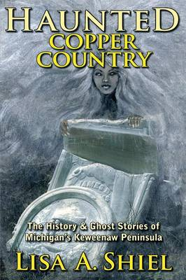 Haunted Copper Country: The History & Ghost Stories of Michigan's Keweenaw Peninsula (Paperback)