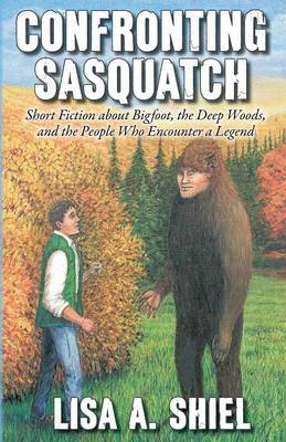 Confronting Sasquatch: Short Fiction about Bigfoot, the Deep Woods, and the People Who Encounter a Legend (Paperback)
