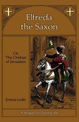 Elfreda the Saxon: Or, the Orphan of Jerusalem, a Sequel to Leofwine (Hardback)