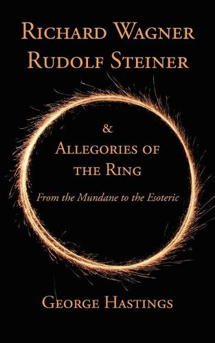 Richard Wagner, Rudolf Steiner & Allegories of the Ring: From the Mundane to the Esoteric (Paperback)