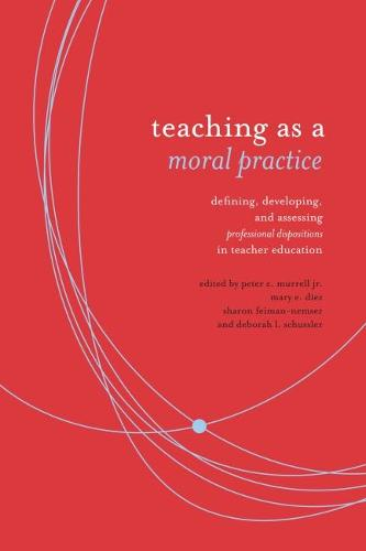 Teaching as Moral Practice: Defining, Developing, and Assessing Professional Dispositions in Teacher Education (Paperback)