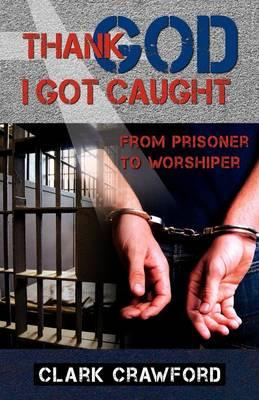 Thank God I Got Caught: From Prisoner to Worshiper (Paperback)