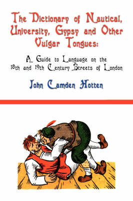 The Dictionary of Nautical, University, Gypsy and Other Vulgar Tongues: A Guide to Language on the 18th and 19th Century Streets of London (Paperback)
