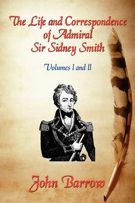 The Life and Correspondence of Admiral Sir William Sidney Smith: Vol. I and II (Paperback)